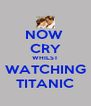 NOW  CRY WHILST WATCHING TITANIC - Personalised Poster A4 size