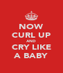 NOW CURL UP AND CRY LIKE A BABY - Personalised Poster A4 size