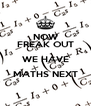 NOW FREAK OUT WE HAVE MATHS NEXT  - Personalised Poster A4 size