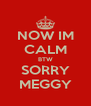 NOW IM CALM BTW SORRY MEGGY - Personalised Poster A4 size