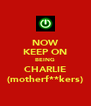 NOW   KEEP ON   BEING   CHARLIE   (motherf**kers)  - Personalised Poster A4 size