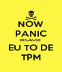 NOW PANIC BECAUSE  EU TO DE TPM - Personalised Poster A4 size