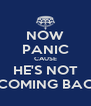 NOW PANIC CAUSE HE'S NOT COMING BAC - Personalised Poster A4 size