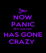 NOW PANIC MY SISTER HAS GONE CRAZY  - Personalised Poster A4 size
