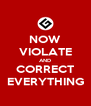 NOW VIOLATE AND CORRECT EVERYTHING - Personalised Poster A4 size
