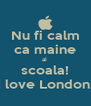 Nu fi calm ca maine ai  scoala! I love London. - Personalised Poster A4 size