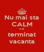 Nu mai sta CALM S-a terminat vacanta - Personalised Poster A4 size
