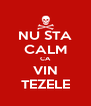 NU STA CALM CA VIN TEZELE - Personalised Poster A4 size