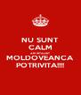 NU SUNT CALM AM INTALNIT MOLDOVEANCA POTRIVITA!!!! - Personalised Poster A4 size
