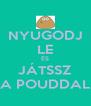 NYUGODJ LE ÉS JÁTSSZ A POUDDAL - Personalised Poster A4 size