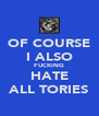 OF COURSE I ALSO FUCKING HATE ALL TORIES - Personalised Poster A4 size