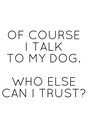 OF COURSE I TALK TO MY DOG.  WHO ELSE CAN I  TRUST? - Personalised Poster A4 size