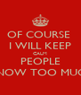 OF COURSE  I WILL KEEP CALM PEOPLE KNOW TOO MUCH - Personalised Poster A4 size