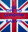 OFF TO LONDON  BABY!!!  - Personalised Poster A4 size