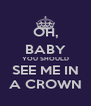 OH, BABY YOU SHOULD SEE ME IN A CROWN - Personalised Poster A4 size