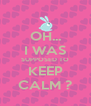 OH... I WAS SUPPOSED TO KEEP CALM ? - Personalised Poster A4 size