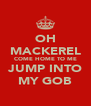 OH MACKEREL COME HOME TO ME JUMP INTO MY GOB - Personalised Poster A4 size