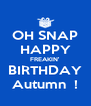 OH SNAP HAPPY FREAKIN' BIRTHDAY Autumn  ! - Personalised Poster A4 size