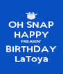 OH SNAP HAPPY FREAKIN' BIRTHDAY LaToya - Personalised Poster A4 size