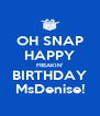 OH SNAP HAPPY FREAKIN' BIRTHDAY MsDenise! - Personalised Poster A4 size