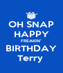 OH SNAP HAPPY FREAKIN' BIRTHDAY Terry  - Personalised Poster A4 size