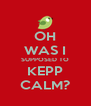 OH WAS I SUPPOSED TO KEPP CALM? - Personalised Poster A4 size