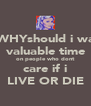 oh WHYshould i waste valuable time on people who dont care if i LIVE OR DIE - Personalised Poster A4 size