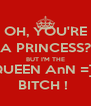 OH, YOU'RE A PRINCESS? BUT I'M THE QUEEN AnN =]] BITCH !  - Personalised Poster A4 size