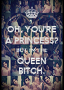 OH, YOU'RE A PRINCESS? BUT I'M THE QUEEN BITCH. - Personalised Poster A4 size
