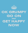 OK GRUMPY GO ON AND GET HAPPY NOW - Personalised Poster A4 size