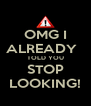 OMG I ALREADY   TOLD YOU STOP LOOKING! - Personalised Poster A4 size