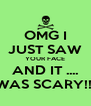 OMG I JUST SAW YOUR FACE AND IT .... WAS SCARY!!! - Personalised Poster A4 size