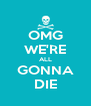 OMG WE'RE ALL GONNA DIE - Personalised Poster A4 size
