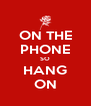 ON THE PHONE SO HANG ON - Personalised Poster A4 size