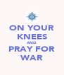 ON YOUR KNEES AND PRAY FOR WAR - Personalised Poster A4 size