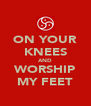 ON YOUR KNEES AND WORSHIP MY FEET - Personalised Poster A4 size