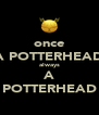 once A POTTERHEAD always A POTTERHEAD - Personalised Poster A4 size