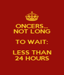 ONCERS... NOT LONG TO WAIT: LESS THAN 24 HOURS - Personalised Poster A4 size