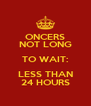ONCERS NOT LONG TO WAIT: LESS THAN 24 HOURS - Personalised Poster A4 size