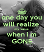 one day you will realize  my value  when i m GONE - Personalised Poster A4 size