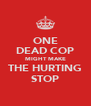 ONE DEAD COP MIGHT MAKE THE HURTING STOP - Personalised Poster A4 size
