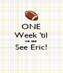 ONE Week 'til we see  See Eric!  - Personalised Poster A4 size