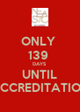 ONLY  139  DAYS UNTIL ACCREDITATION - Personalised Poster A4 size