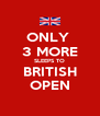 ONLY  3 MORE SLEEPS TO BRITISH OPEN - Personalised Poster A4 size