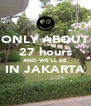 ONLY ABOUT 27 hours AND WE'LL BE IN JAKARTA  - Personalised Poster A4 size