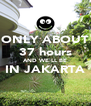ONLY ABOUT 37 hours AND WE'LL BE IN JAKARTA  - Personalised Poster A4 size