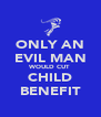 ONLY AN EVIL MAN WOULD CUT CHILD BENEFIT - Personalised Poster A4 size