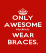ONLY AWESOME PEOPLE WEAR BRACES. - Personalised Poster A4 size