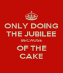 ONLY DOING THE JUBILEE BECAUSE OF THE CAKE - Personalised Poster A4 size