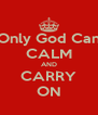 Only God Can CALM AND CARRY ON - Personalised Poster A4 size